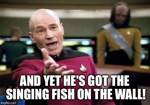 Picard Wtf Meme | AND YET HE'S GOT THE SINGING FISH ON THE WALL! | image tagged in memes,picard wtf | made w/ Imgflip meme maker