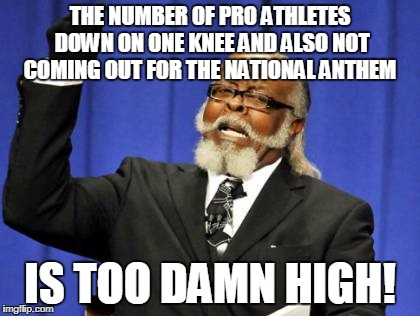 Too Damn High Meme | THE NUMBER OF PRO ATHLETES DOWN ON ONE KNEE AND ALSO NOT COMING OUT FOR THE NATIONAL ANTHEM IS TOO DAMN HIGH! | image tagged in memes,too damn high | made w/ Imgflip meme maker