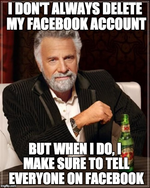 The Most Interesting Man In The World Meme | I DON'T ALWAYS DELETE MY FACEBOOK ACCOUNT BUT WHEN I DO, I MAKE SURE TO TELL EVERYONE ON FACEBOOK | image tagged in memes,the most interesting man in the world,AdviceAnimals | made w/ Imgflip meme maker