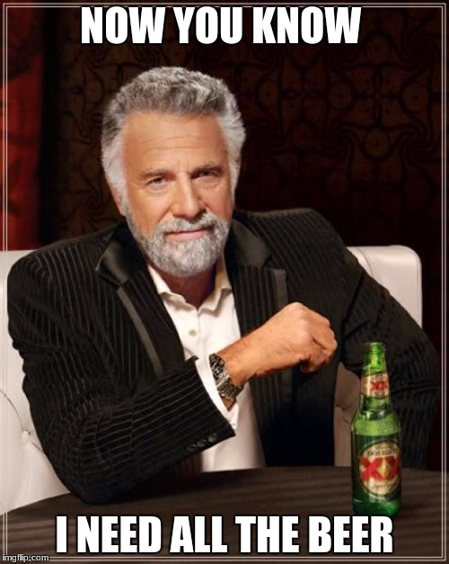 The Most Interesting Man In The World Meme | NOW YOU KNOW I NEED ALL THE BEER | image tagged in memes,the most interesting man in the world | made w/ Imgflip meme maker