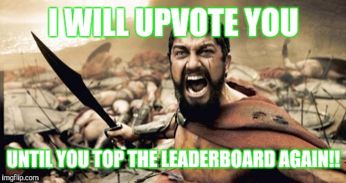 Sparta Leonidas Meme | I WILL UPVOTE YOU UNTIL YOU TOP THE LEADERBOARD AGAIN!! | image tagged in memes,sparta leonidas | made w/ Imgflip meme maker