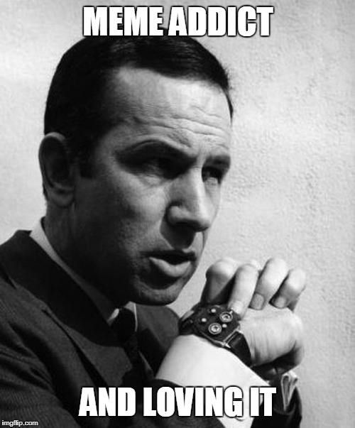Maxwell Smart | MEME ADDICT AND LOVING IT | image tagged in maxwell smart | made w/ Imgflip meme maker