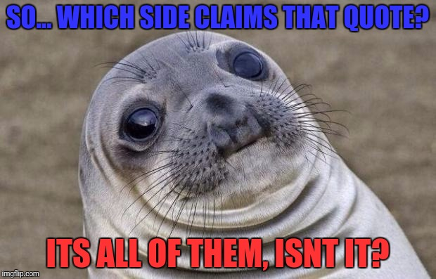 Awkward Moment Sealion Meme | SO... WHICH SIDE CLAIMS THAT QUOTE? ITS ALL OF THEM, ISNT IT? | image tagged in memes,awkward moment sealion | made w/ Imgflip meme maker