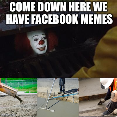 COME DOWN HERE WE HAVE FACEBOOK MEMES | image tagged in pennywise sewer cover up | made w/ Imgflip meme maker