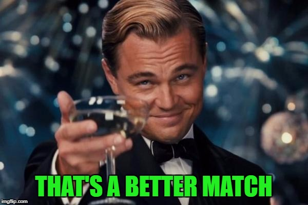 Leonardo Dicaprio Cheers Meme | THAT'S A BETTER MATCH | image tagged in memes,leonardo dicaprio cheers | made w/ Imgflip meme maker