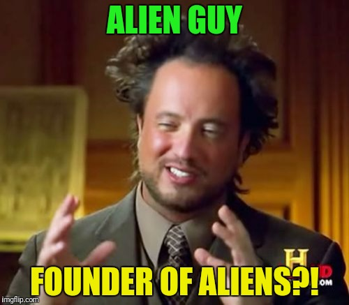 Ancient Aliens Meme | ALIEN GUY FOUNDER OF ALIENS?! | image tagged in memes,ancient aliens | made w/ Imgflip meme maker