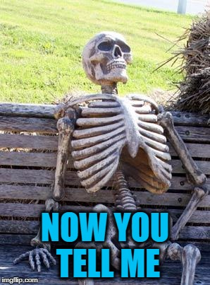 Waiting Skeleton Meme | NOW YOU TELL ME | image tagged in memes,waiting skeleton | made w/ Imgflip meme maker