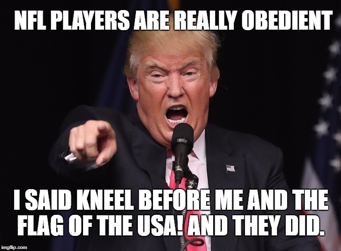 I Said NFL PLAYERS KNEEL before me and the flag of the USA! And they did.  | NFL PLAYERS ARE REALLY OBEDIENT I SAID KNEEL BEFORE ME AND THE FLAG OF THE USA! AND THEY DID. | image tagged in kneel before trump,nfl,flag,national anthem,football | made w/ Imgflip meme maker