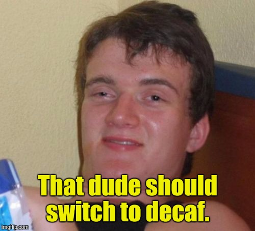 10 Guy Meme | That dude should switch to decaf. | image tagged in memes,10 guy | made w/ Imgflip meme maker