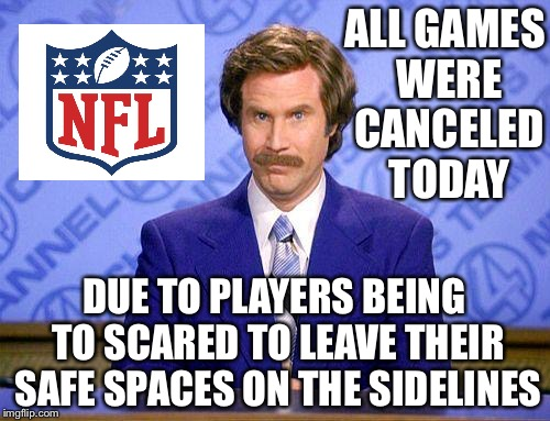 Is this what's next? | ALL GAMES WERE CANCELED TODAY DUE TO PLAYERS BEING TO SCARED TO LEAVE THEIR SAFE SPACES ON THE SIDELINES | image tagged in anchorman news update | made w/ Imgflip meme maker