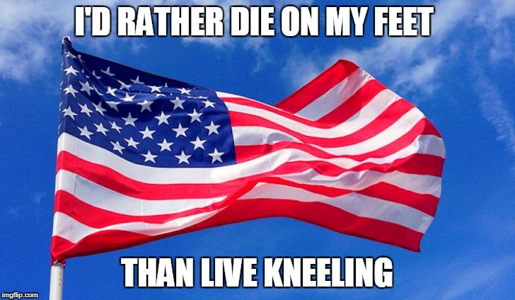 I'D RATHER DIE ON MY FEET THAN LIVE KNEELING | image tagged in flag | made w/ Imgflip meme maker