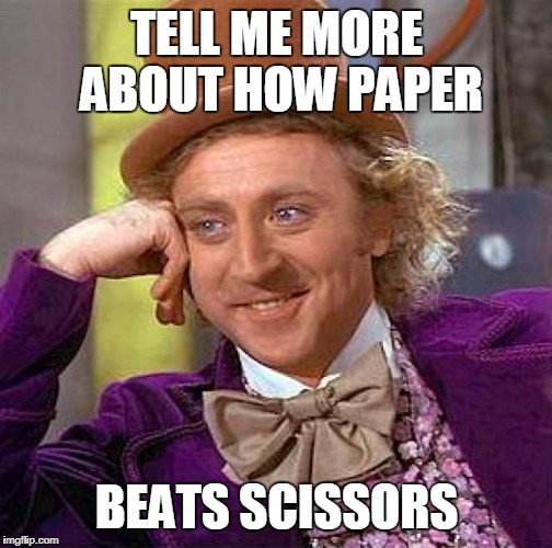 Creepy Condescending Wonka Meme | TELL ME MORE ABOUT HOW PAPER BEATS SCISSORS | image tagged in memes,creepy condescending wonka | made w/ Imgflip meme maker