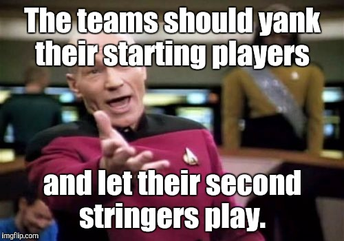 Picard Wtf Meme | The teams should yank their starting players and let their second stringers play. | image tagged in memes,picard wtf | made w/ Imgflip meme maker