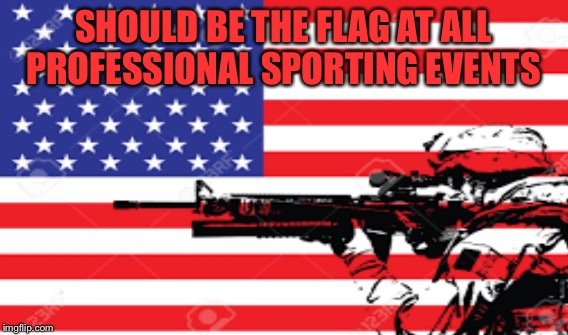 SHOULD BE THE FLAG AT ALL PROFESSIONAL SPORTING EVENTS | made w/ Imgflip meme maker