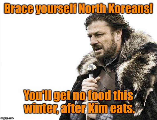 Brace Yourselves X is Coming Meme | Brace yourself North Koreans! You'll get no food this winter, after Kim eats. | image tagged in memes,brace yourselves x is coming | made w/ Imgflip meme maker