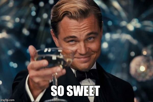 Leonardo Dicaprio Cheers Meme | SO SWEET | image tagged in memes,leonardo dicaprio cheers | made w/ Imgflip meme maker