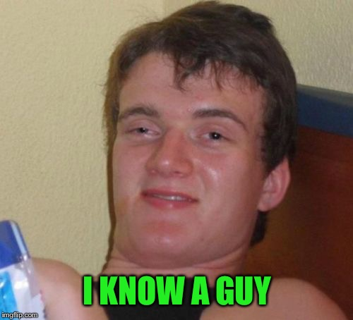 10 Guy Meme | I KNOW A GUY | image tagged in memes,10 guy | made w/ Imgflip meme maker