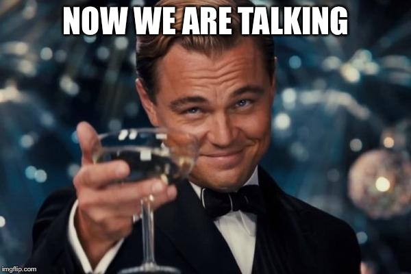 Leonardo Dicaprio Cheers Meme | NOW WE ARE TALKING | image tagged in memes,leonardo dicaprio cheers | made w/ Imgflip meme maker