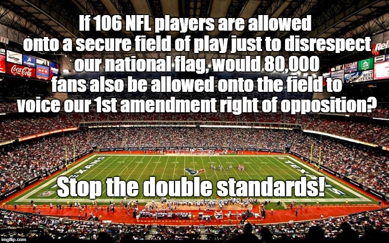 Boycott NFL |  If 106 NFL players are allowed onto a secure field of play just to disrespect our national flag, would 80,000 fans also be allowed onto the field to voice our 1st amendment right of opposition? Stop the double standards! | image tagged in nfl,double standards | made w/ Imgflip meme maker