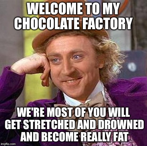 Creepy Condescending Wonka | WELCOME TO MY CHOCOLATE FACTORY WE'RE MOST OF YOU WILL GET STRETCHED AND DROWNED AND BECOME REALLY FAT | image tagged in memes,creepy condescending wonka | made w/ Imgflip meme maker