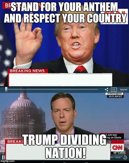 CNN Spins Trump News  | STAND FOR YOUR ANTHEM AND RESPECT YOUR COUNTRY TRUMP DIVIDING NATION! | image tagged in cnn spins trump news | made w/ Imgflip meme maker
