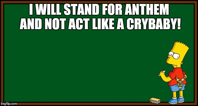 Bart Simpson - chalkboard | I WILL STAND FOR ANTHEM AND NOT ACT LIKE A CRYBABY! | image tagged in bart simpson - chalkboard | made w/ Imgflip meme maker