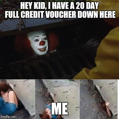 pennywise in sewer | HEY KID, I HAVE A 20 DAY FULL CREDIT VOUCHER DOWN HERE ME | image tagged in pennywise in sewer | made w/ Imgflip meme maker