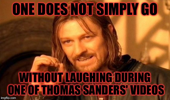 One Does Not Simply Meme | ONE DOES NOT SIMPLY GO WITHOUT LAUGHING DURING ONE OF THOMAS SANDERS' VIDEOS | image tagged in memes,one does not simply,thomas sanders | made w/ Imgflip meme maker