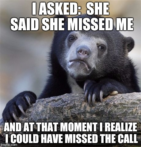 Confession Bear Meme | I ASKED:  SHE SAID SHE MISSED ME AND AT THAT MOMENT I REALIZE I COULD HAVE MISSED THE CALL | image tagged in memes,confession bear | made w/ Imgflip meme maker