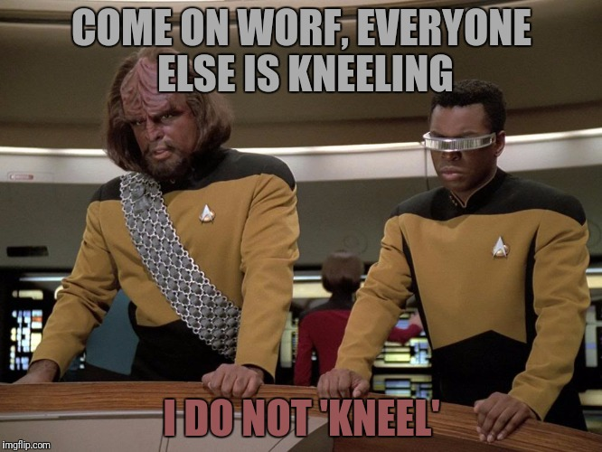 COME ON WORF, EVERYONE ELSE IS KNEELING I DO NOT 'KNEEL' | made w/ Imgflip meme maker