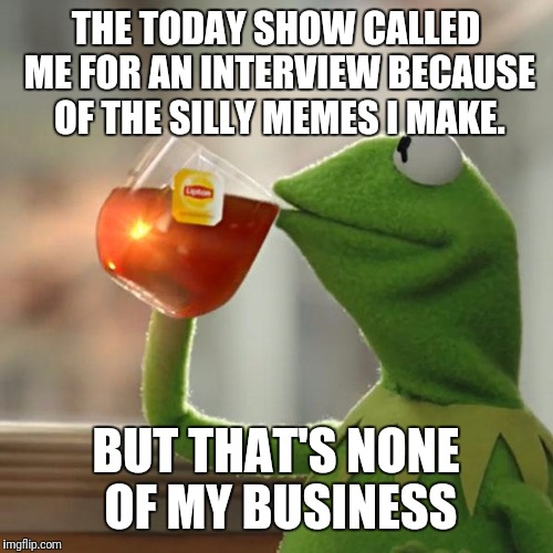 But Thats None Of My Business Meme | THE TODAY SHOW CALLED ME FOR AN INTERVIEW BECAUSE OF THE SILLY MEMES I MAKE. BUT THAT'S NONE OF MY BUSINESS | image tagged in memes,but thats none of my business,kermit the frog | made w/ Imgflip meme maker