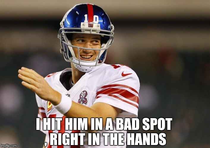 I HIT HIM IN A BAD SPOT , RIGHT IN THE HANDS | image tagged in eli's coming | made w/ Imgflip meme maker