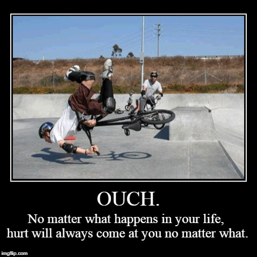 OUCH. | No matter what happens in your life, hurt will always come at you no matter what. | image tagged in funny,demotivationals | made w/ Imgflip demotivational maker