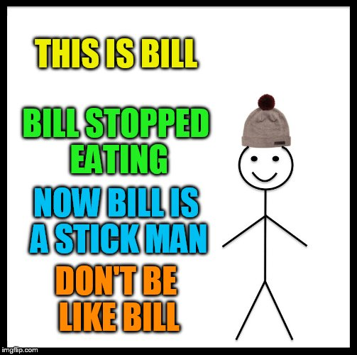 Be Like Bill Meme | THIS IS BILL BILL STOPPED EATING NOW BILL IS A STICK MAN DON'T BE LIKE BILL | image tagged in memes,be like bill | made w/ Imgflip meme maker