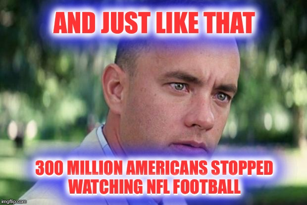 I'm personally not opposed to players protesting.  Just not on the field. |  AND JUST LIKE THAT; AND JUST LIKE THAT; 300 MILLION AMERICANS STOPPED WATCHING NFL FOOTBALL; 300 MILLION AMERICANS STOPPED WATCHING NFL FOOTBALL | image tagged in forrest gump,nfl,protest,national anthem | made w/ Imgflip meme maker