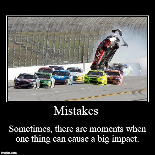 Mistakes | Sometimes, there are moments when one thing can cause a big impact. | image tagged in funny,demotivationals | made w/ Imgflip demotivational maker