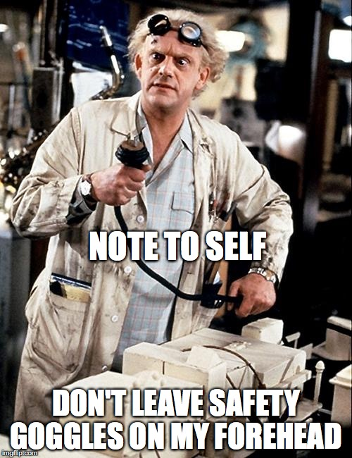 NOTE TO SELF DON'T LEAVE SAFETY GOGGLES ON MY FOREHEAD | image tagged in for science | made w/ Imgflip meme maker