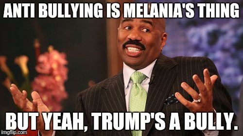 Steve Harvey Meme | ANTI BULLYING IS MELANIA'S THING BUT YEAH, TRUMP'S A BULLY. | image tagged in memes,steve harvey | made w/ Imgflip meme maker