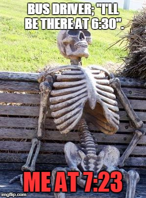 "Waiting Skeleton Meme | BUS DRIVER; ""I'LL BE THERE AT 6:30"". ME AT 7:23 