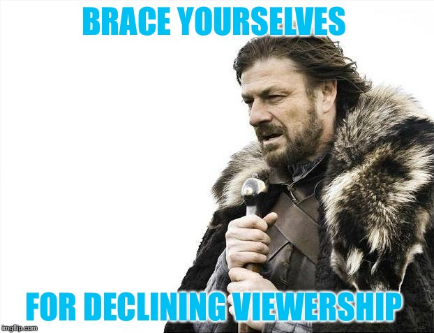 Brace Yourselves X is Coming Meme | BRACE YOURSELVES FOR DECLINING VIEWERSHIP | image tagged in memes,brace yourselves x is coming | made w/ Imgflip meme maker