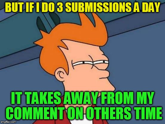 Futurama Fry Meme | BUT IF I DO 3 SUBMISSIONS A DAY IT TAKES AWAY FROM MY COMMENT ON OTHERS TIME | image tagged in memes,futurama fry | made w/ Imgflip meme maker
