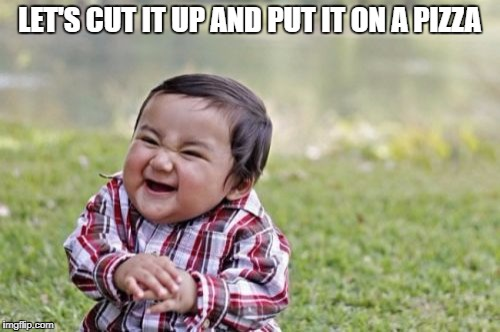 Evil Toddler Meme | LET'S CUT IT UP AND PUT IT ON A PIZZA | image tagged in memes,evil toddler | made w/ Imgflip meme maker