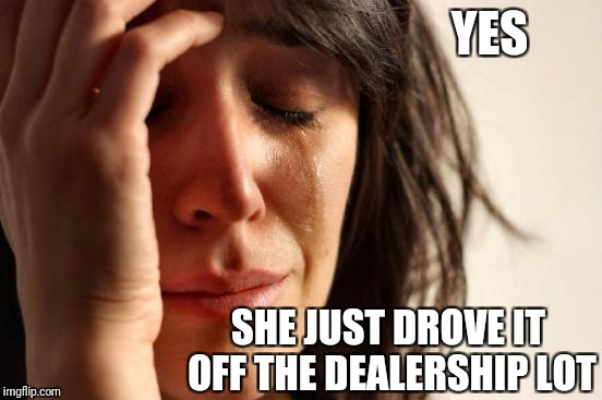 First World Problems Meme | YES SHE JUST DROVE IT OFF THE DEALERSHIP LOT | image tagged in memes,first world problems | made w/ Imgflip meme maker