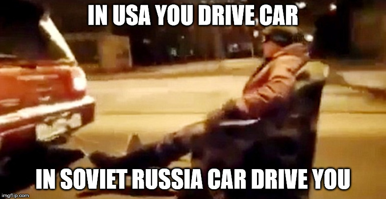 car drive you | IN USA YOU DRIVE CAR IN SOVIET RUSSIA CAR DRIVE YOU | image tagged in funny,memes,dank,dank memes,in soviet russia,russia | made w/ Imgflip meme maker
