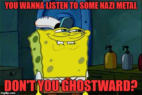 Dont You Squidward Meme | YOU WANNA LISTEN TO SOME NAZI METAL DON'T YOU GHOSTWARD? | image tagged in memes,dont you squidward | made w/ Imgflip meme maker