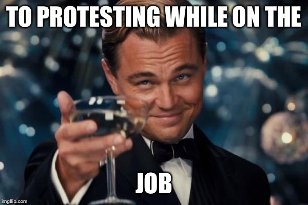 Leonardo Dicaprio Cheers Meme | TO PROTESTING WHILE ON THE JOB | image tagged in memes,leonardo dicaprio cheers | made w/ Imgflip meme maker