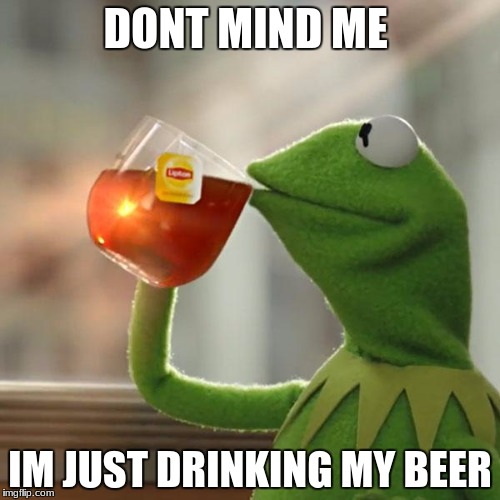 But Thats None Of My Business Meme | DONT MIND ME IM JUST DRINKING MY BEER | image tagged in memes,but thats none of my business,kermit the frog | made w/ Imgflip meme maker