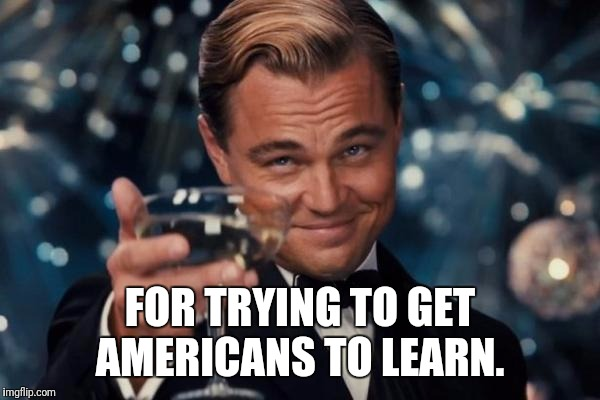 Leonardo Dicaprio Cheers Meme | FOR TRYING TO GET AMERICANS TO LEARN. | image tagged in memes,leonardo dicaprio cheers | made w/ Imgflip meme maker