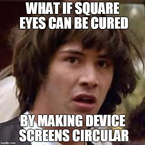 Conspiracy Keanu Meme | WHAT IF SQUARE EYES CAN BE CURED BY MAKING DEVICE SCREENS CIRCULAR | image tagged in memes,conspiracy keanu | made w/ Imgflip meme maker
