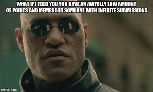 Matrix Morpheus Meme | WHAT IF I TOLD YOU YOU HAVE AN AWFULLY LOW AMOUNT OF POINTS AND MEMES FOR SOMEONE WITH INFINITE SUBMISSIONS | image tagged in memes,matrix morpheus | made w/ Imgflip meme maker